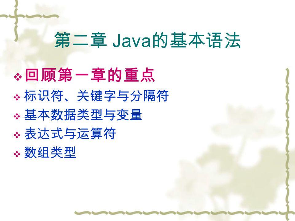 第二章 Java 的基本语法  回顾第一章的重点  标识符、关键字与分隔符  基本数据类型与变量  表达式与运算符  数组类型