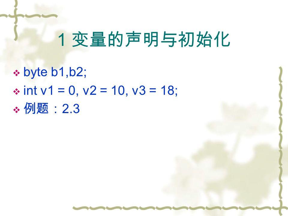 1 变量的声明与初始化  byte b1,b2;  int v1 = 0, v2 = 10, v3 = 18;  例题: 2.3
