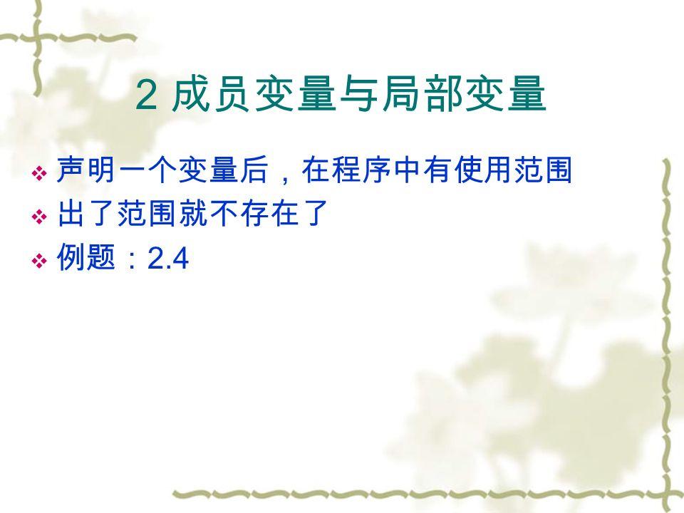 2 成员变量与局部变量  声明一个变量后,在程序中有使用范围  出了范围就不存在了  例题: 2.4
