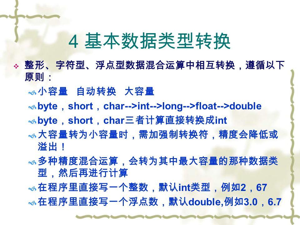 4 基本数据类型转换  整形、字符型、浮点型数据混合运算中相互转换,遵循以下 原则:  小容量 自动转换 大容量  byte , short , char-->int-->long-->float-->double  byte , short , char 三者计算直接转换成 int  大容量转为小容量时,需加强制转换符,精度会降低或 溢出!  多种精度混合运算,会转为其中最大容量的那种数据类 型,然后再进行计算  在程序里直接写一个整数,默认 int 类型,例如 2 , 67  在程序里直接写一个浮点数,默认 double, 例如 3.0 , 6.7