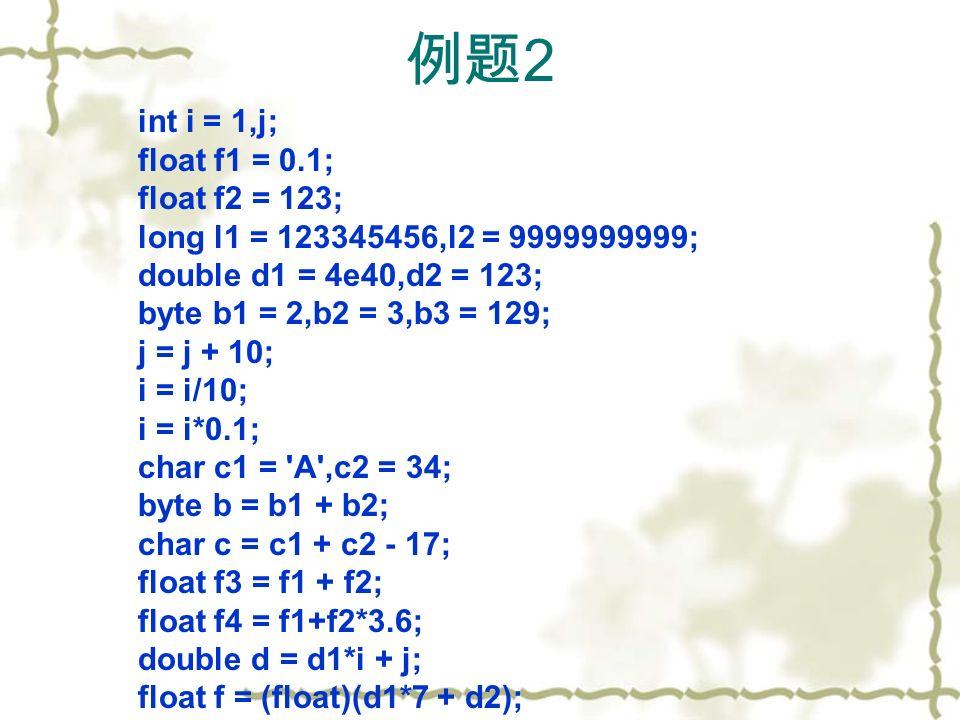 例题 2 int i = 1,j; float f1 = 0.1; float f2 = 123; long l1 = 123345456,l2 = 9999999999; double d1 = 4e40,d2 = 123; byte b1 = 2,b2 = 3,b3 = 129; j = j + 10; i = i/10; i = i*0.1; char c1 = A ,c2 = 34; byte b = b1 + b2; char c = c1 + c2 - 17; float f3 = f1 + f2; float f4 = f1+f2*3.6; double d = d1*i + j; float f = (float)(d1*7 + d2);