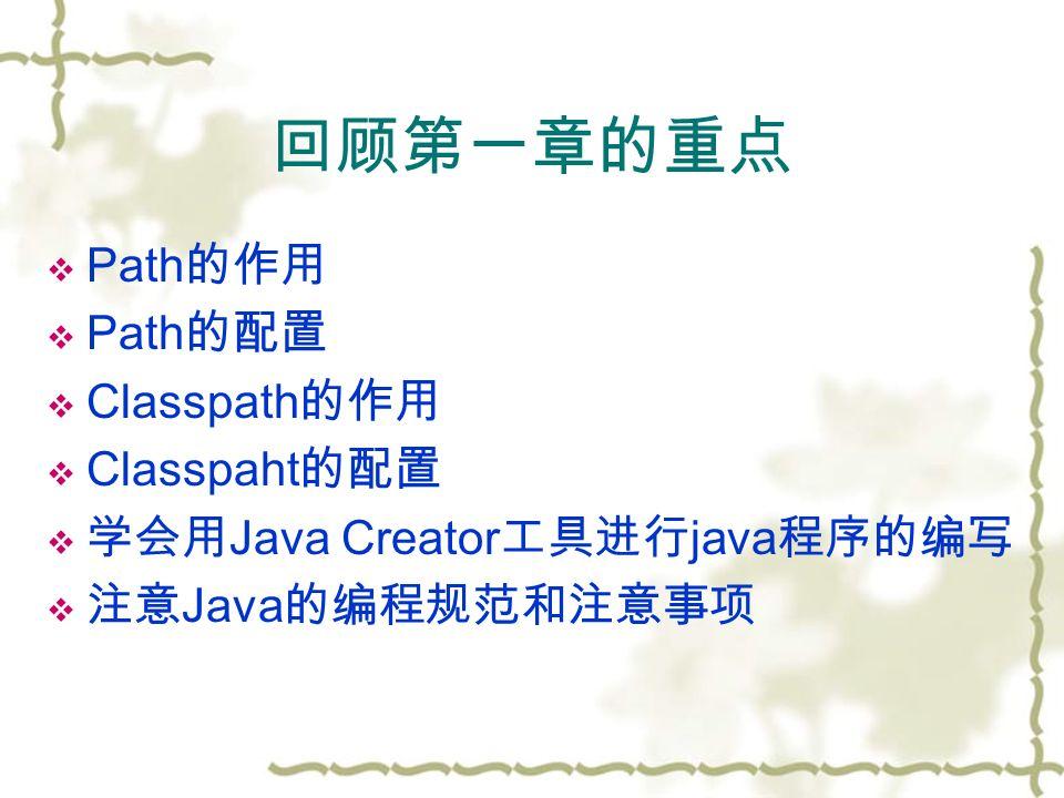 回顾第一章的重点  Path 的作用  Path 的配置  Classpath 的作用  Classpaht 的配置  学会用 Java Creator 工具进行 java 程序的编写  注意 Java 的编程规范和注意事项