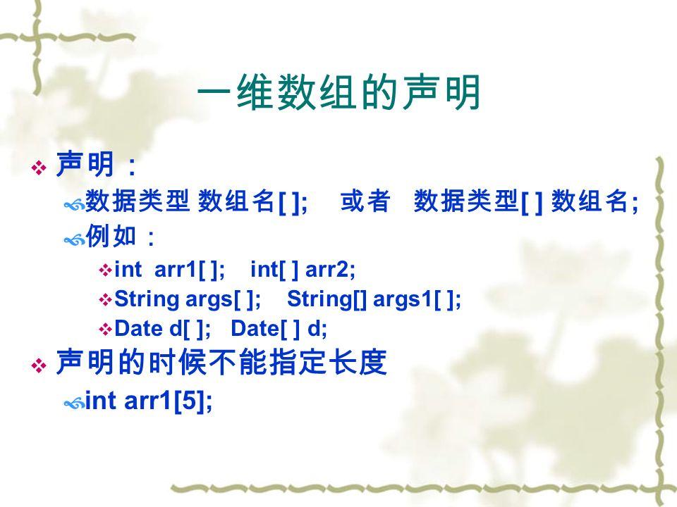 一维数组的声明  声明:  数据类型 数组名 [ ]; 或者 数据类型 [ ] 数组名 ;  例如:  int arr1[ ]; int[ ] arr2;  String args[ ]; String[] args1[ ];  Date d[ ]; Date[ ] d;  声明的时候不能指定长度  int arr1[5];
