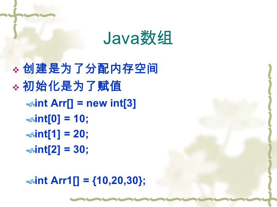 Java 数组  创建是为了分配内存空间  初始化是为了赋值  int Arr[] = new int[3]  int[0] = 10;  int[1] = 20;  int[2] = 30;  int Arr1[] = {10,20,30};