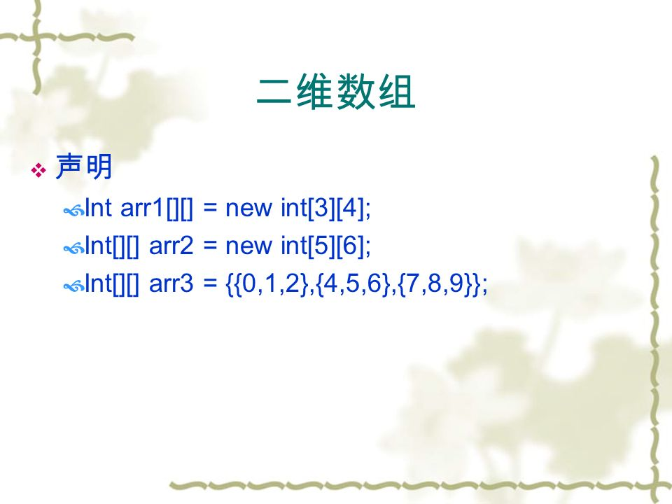 二维数组  声明  Int arr1[][] = new int[3][4];  Int[][] arr2 = new int[5][6];  Int[][] arr3 = {{0,1,2},{4,5,6},{7,8,9}};