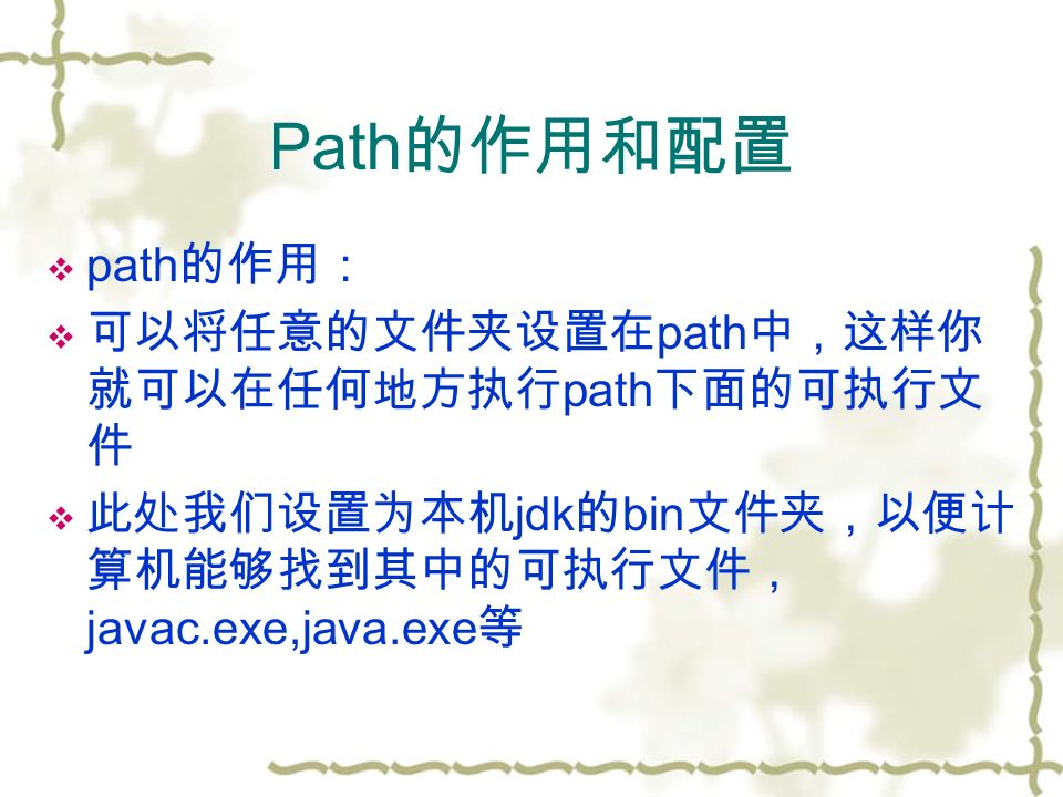 Path 的作用和配置  path 的作用:  可以将任意的文件夹设置在 path 中,这样你 就可以在任何地方执行 path 下面的可执行文 件  此处我们设置为本机 jdk 的 bin 文件夹,以便计 算机能够找到其中的可执行文件, javac.exe,java.exe 等