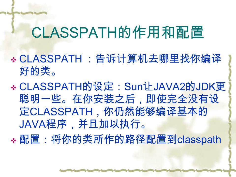 CLASSPATH 的作用和配置  CLASSPATH :告诉计算机去哪里找你编译 好的类。  CLASSPATH 的设定: Sun 让 JAVA2 的 JDK 更 聪明一些。在你安装之后,即使完全没有设 定 CLASSPATH ,你仍然能够编译基本的 JAVA 程序,并且加以执行。  配置:将你的类所作的路径配置到 classpath