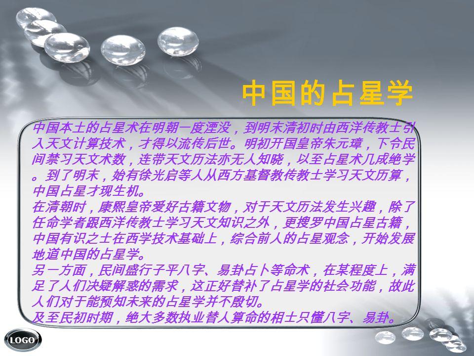 LOGO 中国本土的占星术在明朝一度湮没,到明末清初时由西洋传教士引 入天文计算技术,才得以流传后世。明初开国皇帝朱元璋,下令民 间禁习天文术数,连带天文历法亦无人知晓,以至占星术几成绝学 。到了明末,始有徐光启等人从西方基督教传教士学习天文历算, 中国占星才现生机。 在清朝时,康熙皇帝爱好古籍文物,对于天文历法发生兴趣,除了 任命学者跟西洋传教士学习天文知识之外,更搜罗中国占星古籍, 中国有识之士在西学技术基础上,综合前人的占星观念,开始发展 地道中国的占星学。 另一方面,民间盛行子平八字、易卦占卜等命术,在某程度上,满 足了人们决疑解惑的需求,这正好替补了占星学的社会功能,故此 人们对于能预知未来的占星学并不殷切。 及至民初时期,绝大多数执业替人算命的相士只懂八字、易卦。 中国的占星学