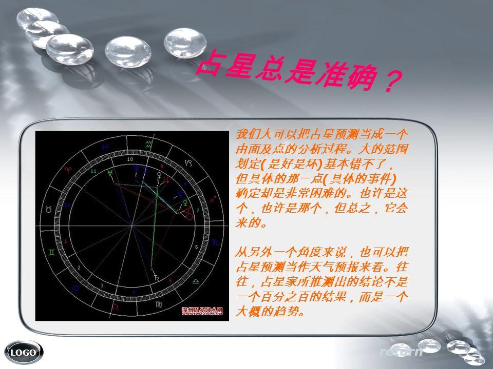 LOGO 占星总是准确? return 我们大可以把占星预测当成一个 由面及点的分析过程。大的范围 划定 ( 是好是坏 ) 基本错不了, 但具体的那一点 ( 具体的事件 ) 确定却是非常困难的。也许是这 个,也许是那个,但总之,它会 来的。 从另外一个角度来说,也可以把 占星预测当作天气预报来看。往 往,占星家所推测出的结论不是 一个百分之百的结果,而是一个 大概的趋势。