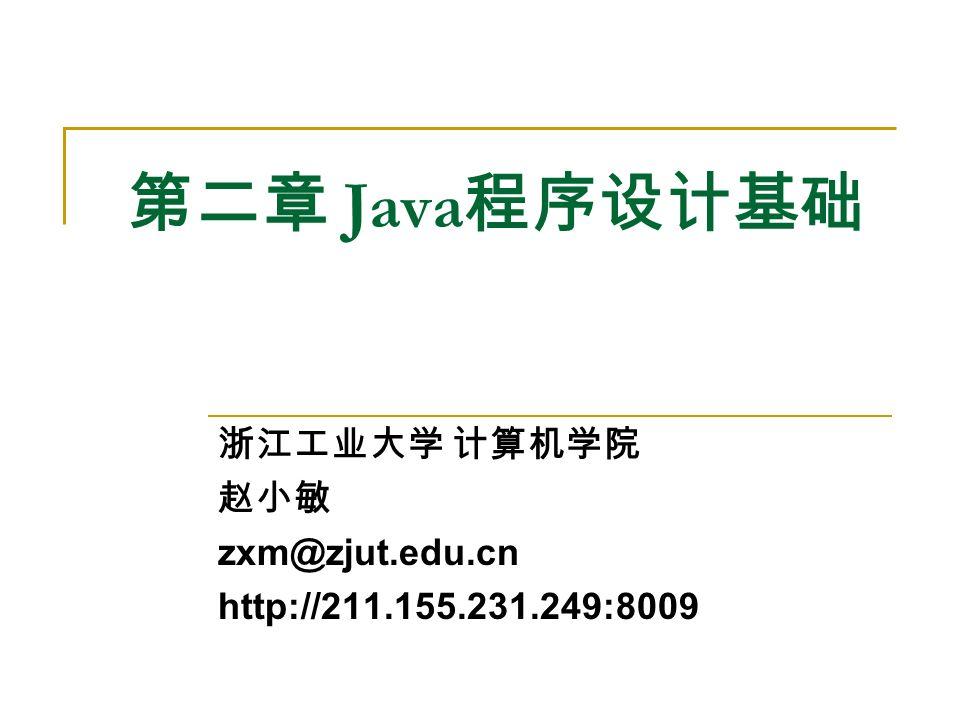 第二章 Java 程序设计基础 浙江工业大学 计算机学院 赵小敏 zxm@zjut.edu.cn http://211.155.231.249:8009