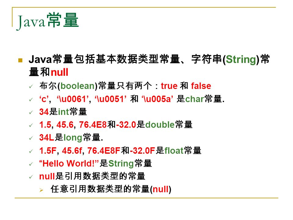 Java 常量 Java 常量包括基本数据类型常量、字符串 (String) 常 量和 null 布尔 (boolean) 常量只有两个: true 和 false 'c', '\u0061', '\u0051' 和 '\u005a' 是 char 常量.
