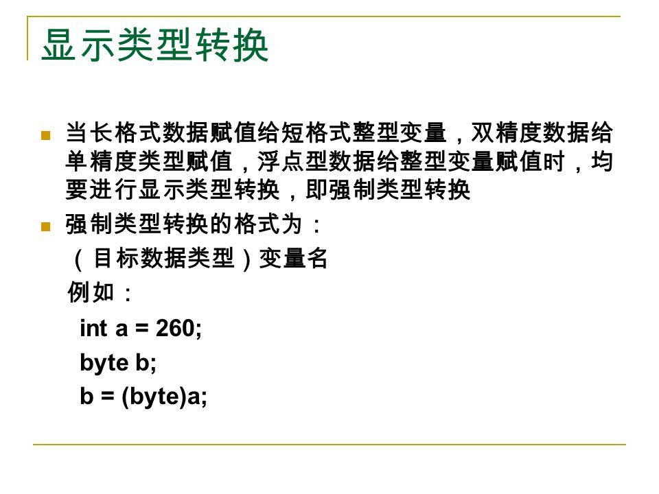 显示类型转换 当长格式数据赋值给短格式整型变量,双精度数据给 单精度类型赋值,浮点型数据给整型变量赋值时,均 要进行显示类型转换,即强制类型转换 强制类型转换的格式为: (目标数据类型)变量名 例如: int a = 260; byte b; b = (byte)a;