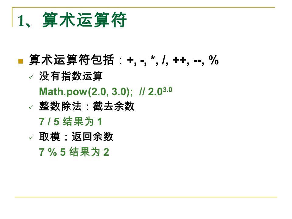 1 、算术运算符 算术运算符包括: +, -, *, /, ++, --, % 没有指数运算 Math.pow(2.0, 3.0); // 2.0 3.0 整数除法:截去余数 7 / 5 结果为 1 取模:返回余数 7 % 5 结果为 2