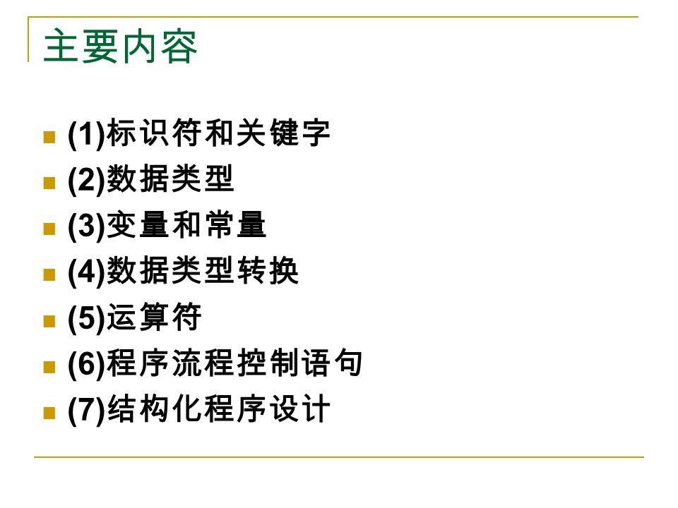 主要内容 (1) 标识符和关键字 (2) 数据类型 (3) 变量和常量 (4) 数据类型转换 (5) 运算符 (6) 程序流程控制语句 (7) 结构化程序设计