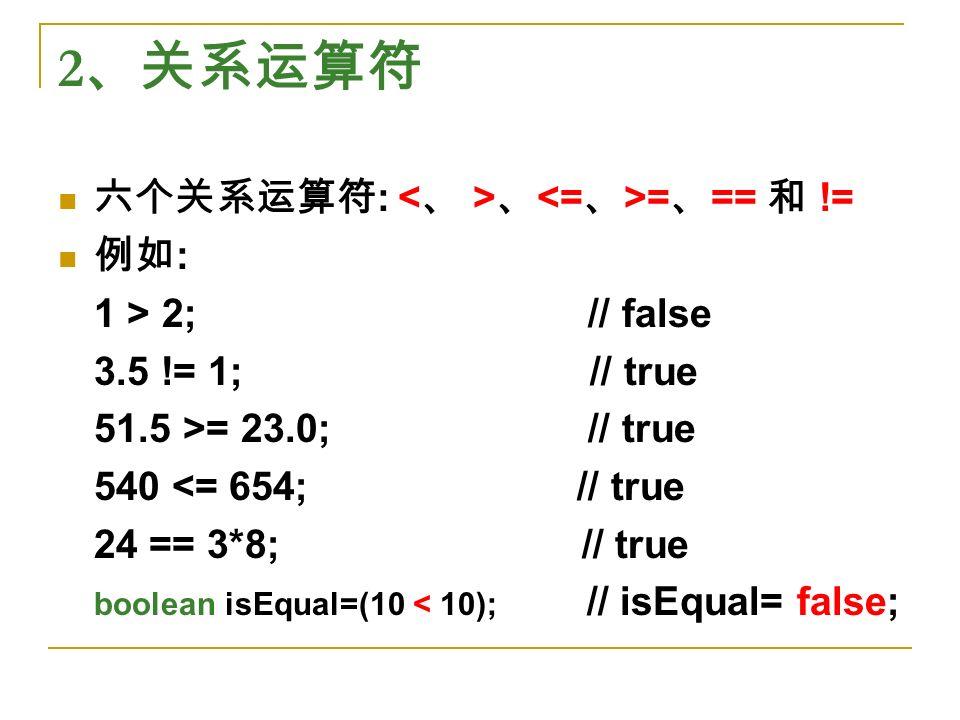 2 、关系运算符 六个关系运算符 : 、 = 、 == 和 != 例如 : 1 > 2; // false 3.5 != 1; // true 51.5 >= 23.0; // true 540 <= 654; // true 24 == 3*8; // true boolean isEqual=(10 < 10); // isEqual= false;