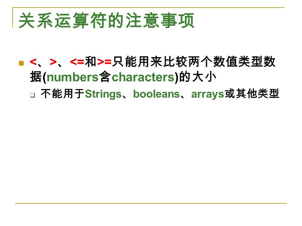 关系运算符的注意事项 、 = 只能用来比较两个数值类型数 据 (numbers 含 characters) 的大小  不能用于 Strings 、 booleans 、 arrays 或其他类型