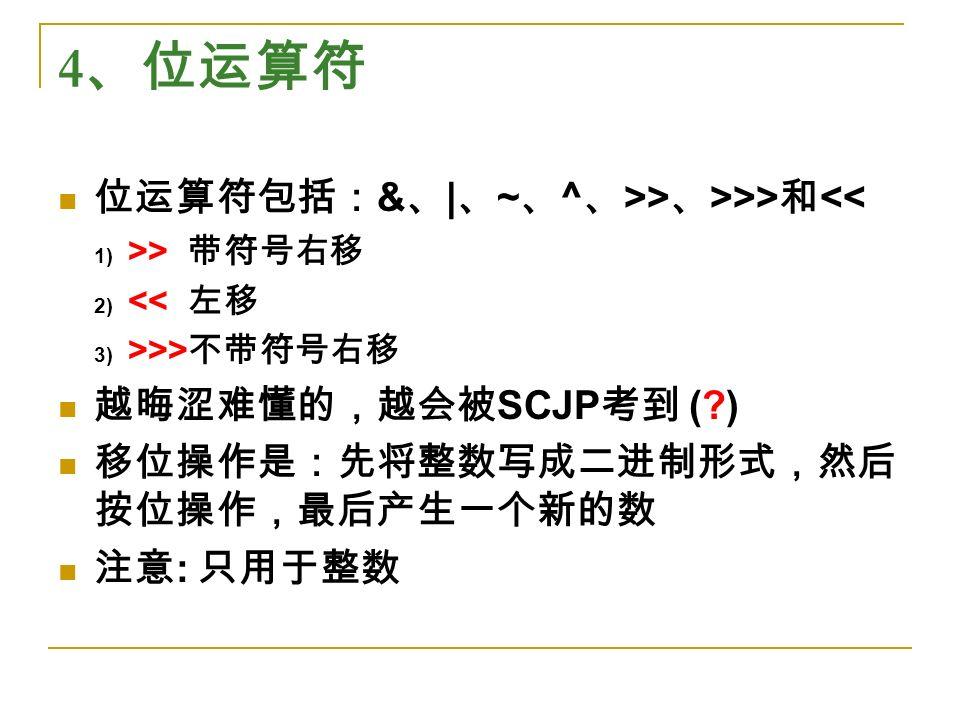4 、位运算符 位运算符包括: & 、 | 、 ~ 、 ^ 、 >> 、 >>> 和 << 1) >> 带符号右移 2) << 左移 3) >>> 不带符号右移 越晦涩难懂的,越会被 SCJP 考到 ( ) 移位操作是:先将整数写成二进制形式,然后 按位操作,最后产生一个新的数 注意 : 只用于整数
