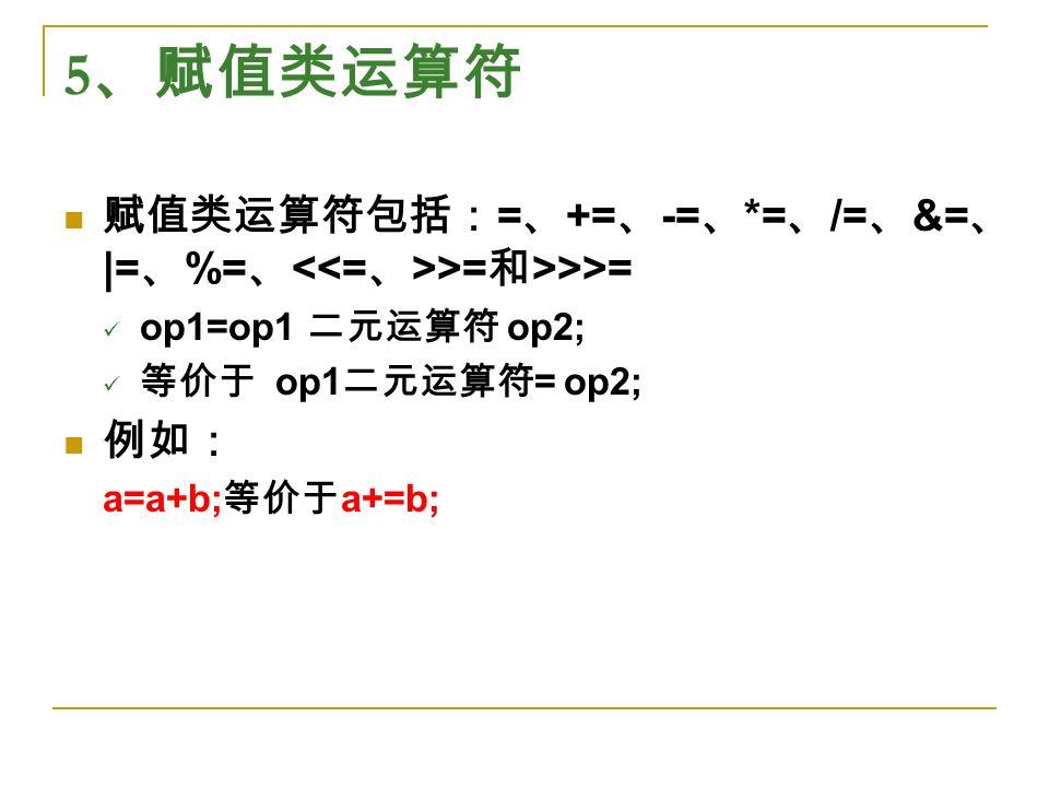 5 、赋值类运算符 赋值类运算符包括: = 、 += 、 -= 、 *= 、 /= 、 &= 、 |= 、 %= 、 >= 和 >>>= op1=op1 二元运算符 op2; 等价于 op1 二元运算符 = op2; 例如: a=a+b; 等价于 a+=b;