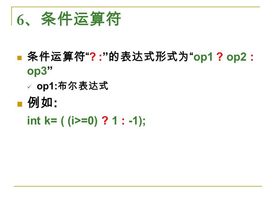 6 、条件运算符 条件运算符 : 的表达式形式为 op1 op2 : op3 op1: 布尔表达式 例如 : int k= ( (i>=0) 1 : -1);