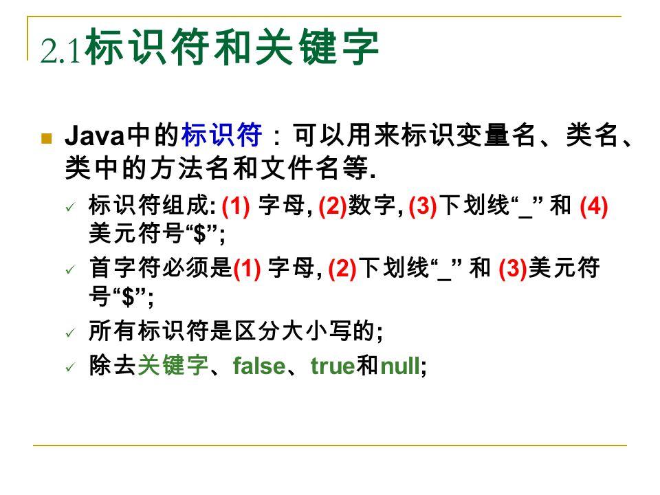 2.1 标识符和关键字 Java 中的标识符:可以用来标识变量名、类名、 类中的方法名和文件名等.