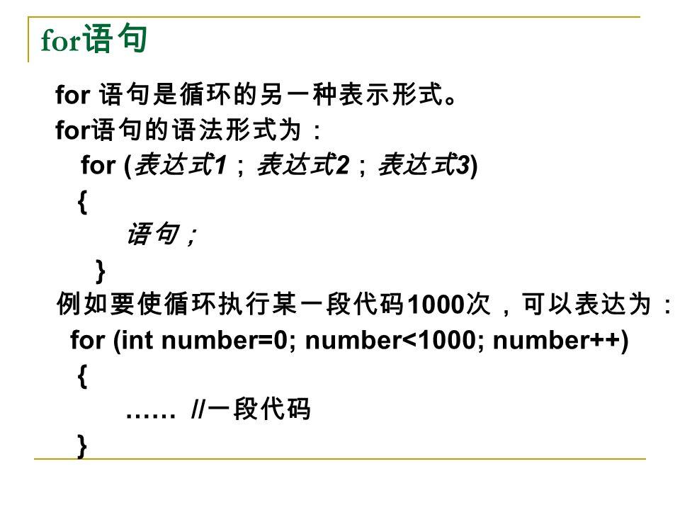 for 语句 for 语句是循环的另一种表示形式。 for 语句的语法形式为: for ( 表达式 1 ;表达式 2 ;表达式 3) { 语句; } 例如要使循环执行某一段代码 1000 次,可以表达为: for (int number=0; number<1000; number++) { …… // 一段代码 }