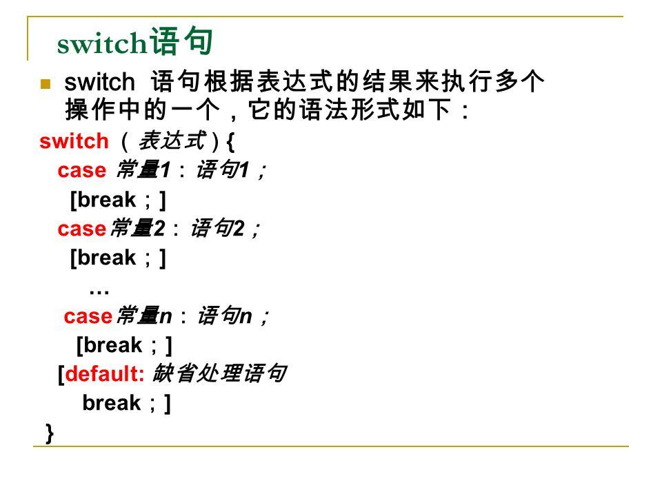 switch 语句 switch 语句根据表达式的结果来执行多个 操作中的一个,它的语法形式如下: switch (表达式) { case 常量 1 :语句 1 ; [break ; ] case 常量 2 :语句 2 ; [break ; ] … case 常量 n :语句 n ; [break ; ] [default: 缺省处理语句 break ; ] }