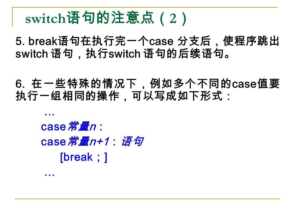 switch 语句的注意点( 2 ) 5. break 语句在执行完一个 case 分支后,使程序跳出 switch 语句,执行 switch 语句的后续语句。 6.