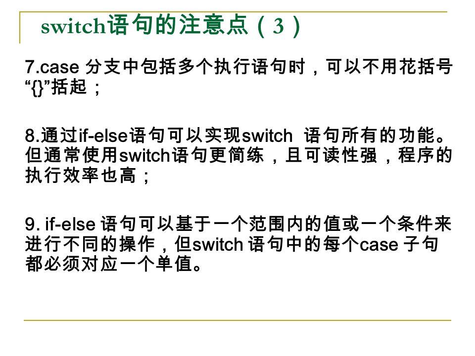 switch 语句的注意点( 3 ) 7.case 分支中包括多个执行语句时,可以不用花括号 {} 括起; 8.