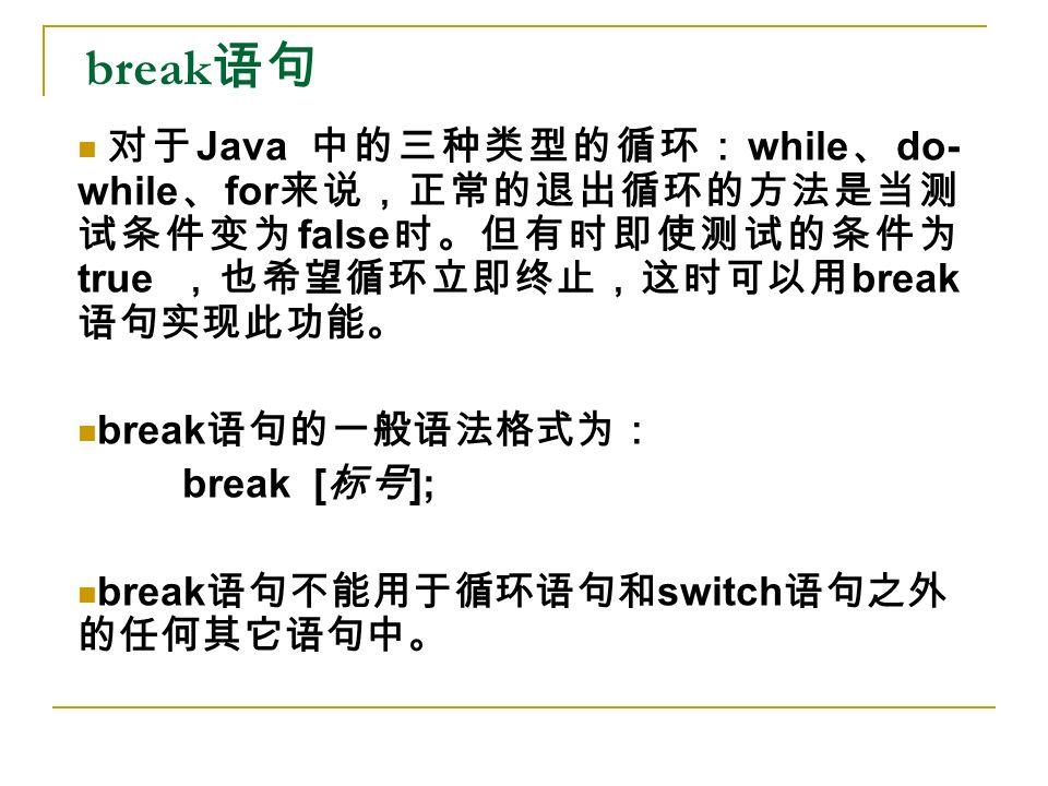 break 语句 对于 Java 中的三种类型的循环: while 、 do- while 、 for 来说,正常的退出循环的方法是当测 试条件变为 false 时。但有时即使测试的条件为 true ,也希望循环立即终止,这时可以用 break 语句实现此功能。 break 语句的一般语法格式为: break [ 标号 ]; break 语句不能用于循环语句和 switch 语句之外 的任何其它语句中。