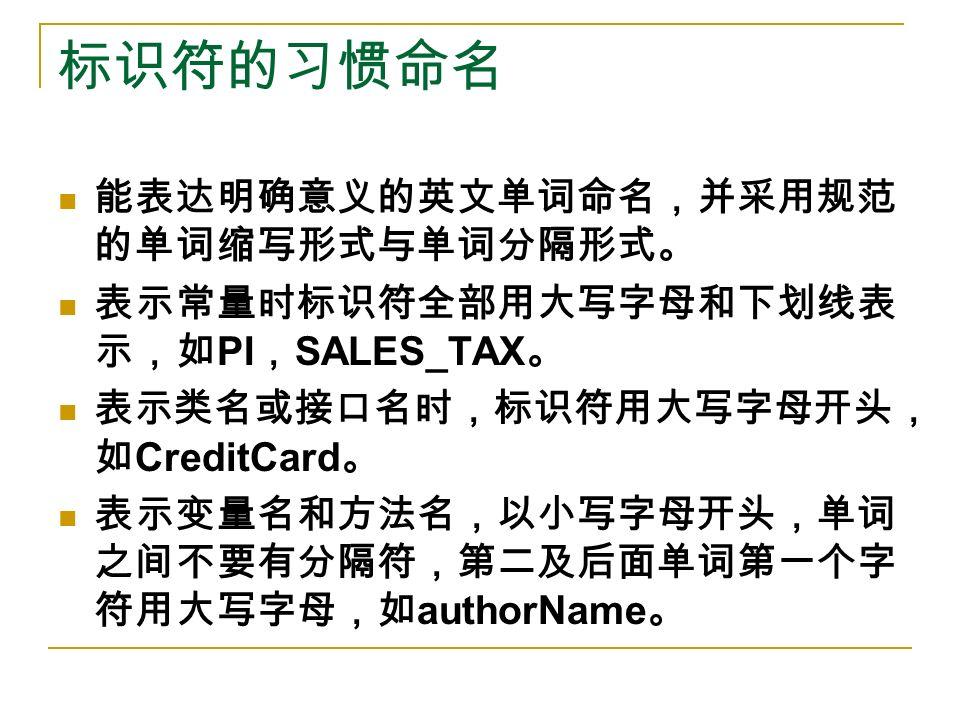 标识符的习惯命名 能表达明确意义的英文单词命名,并采用规范 的单词缩写形式与单词分隔形式。 表示常量时标识符全部用大写字母和下划线表 示,如 PI , SALES_TAX 。 表示类名或接口名时,标识符用大写字母开头, 如 CreditCard 。 表示变量名和方法名,以小写字母开头,单词 之间不要有分隔符,第二及后面单词第一个字 符用大写字母,如 authorName 。