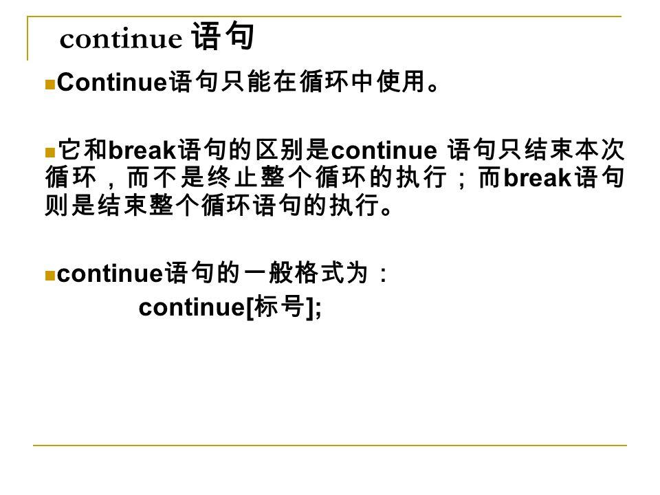 continue 语句 Continue 语句只能在循环中使用。 它和 break 语句的区别是 continue 语句只结束本次 循环,而不是终止整个循环的执行;而 break 语句 则是结束整个循环语句的执行。 continue 语句的一般格式为: continue[ 标号 ];