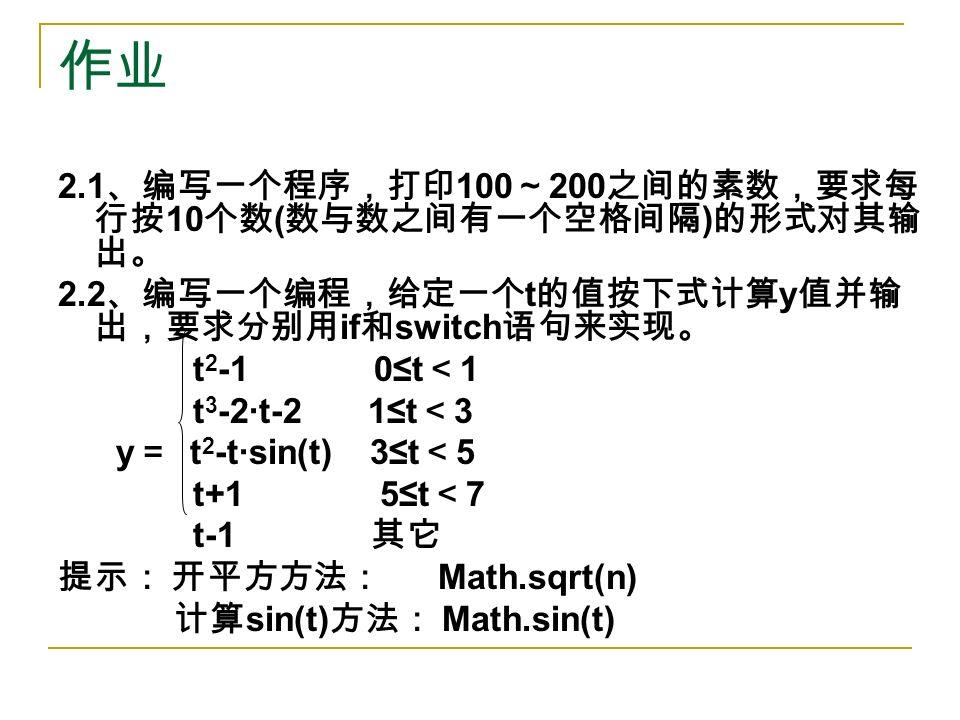 作业 2.1 、编写一个程序,打印 100 ~ 200 之间的素数,要求每 行按 10 个数 ( 数与数之间有一个空格间隔 ) 的形式对其输 出。 2.2 、编写一个编程,给定一个 t 的值按下式计算 y 值并输 出,要求分别用 if 和 switch 语句来实现。 t 2 -1 0≤t < 1 t 3 -2·t-2 1≤t < 3 y = t 2 -t·sin(t) 3≤t < 5 t+1 5≤t < 7 t-1 其它 提示: 开平方方法: Math.sqrt(n) 计算 sin(t) 方法: Math.sin(t)