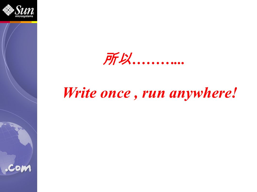 所以 ………... Write once, run anywhere!