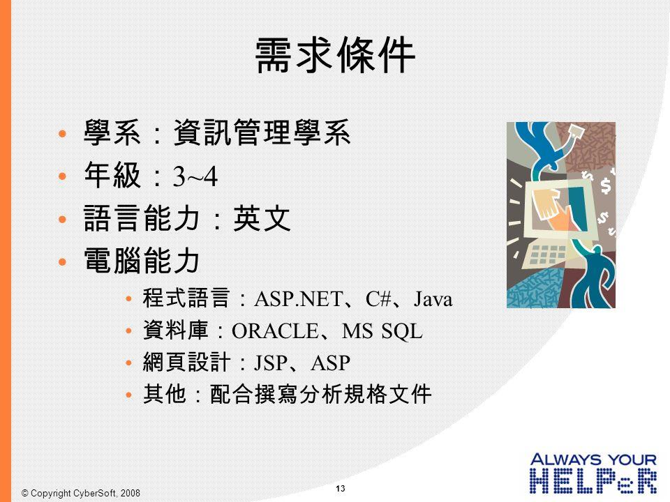 13 © Copyright CyberSoft, 2008 需求條件 學系:資訊管理學系 年級: 3~4 語言能力:英文 電腦能力 程式語言: ASP.NET 、 C# 、 Java 資料庫: ORACLE 、 MS SQL 網頁設計: JSP 、 ASP 其他:配合撰寫分析規格文件