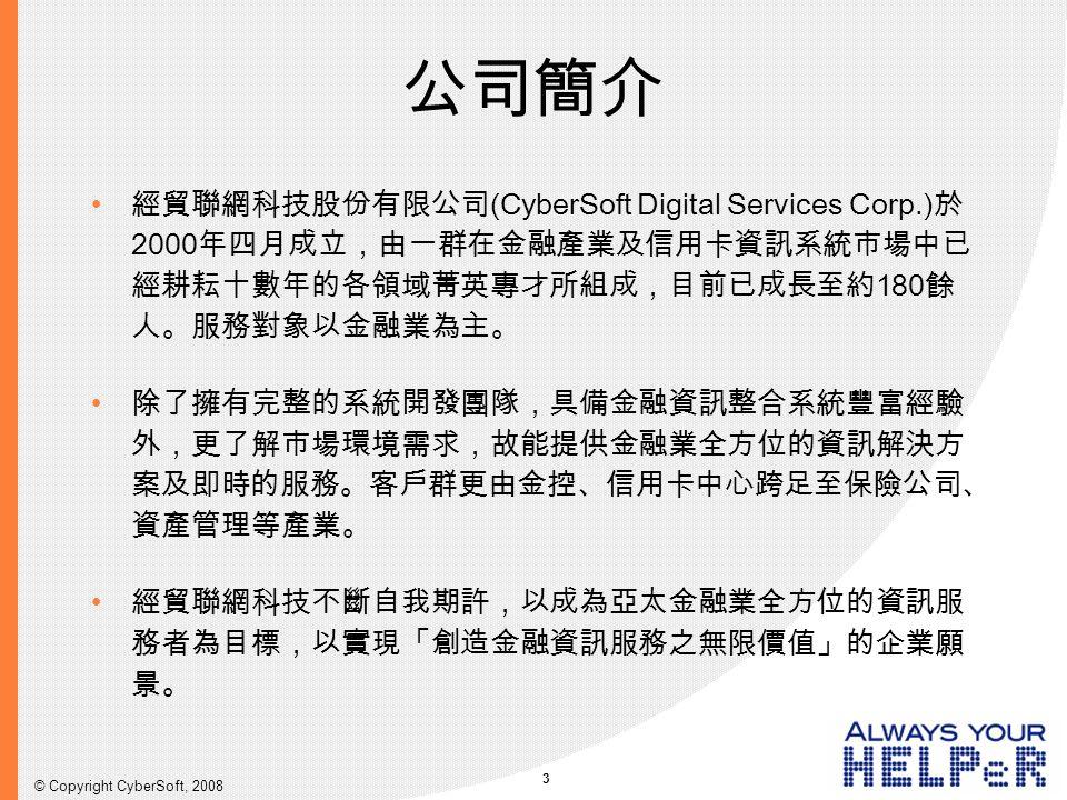 3 © Copyright CyberSoft, 2008 公司簡介 經貿聯網科技股份有限公司(CyberSoft Digital Services Corp.)於 2000年四月成立,由一群在金融產業及信用卡資訊系統市場中已 經耕耘十數年的各領域菁英專才所組成,目前已成長至約180餘 人。服務對象以金融業為主。 除了擁有完整的系統開發團隊,具備金融資訊整合系統豐富經驗 外,更了解市場環境需求,故能提供金融業全方位的資訊解決方 案及即時的服務。客戶群更由金控、信用卡中心跨足至保險公司、 資產管理等產業。 經貿聯網科技不斷自我期許,以成為亞太金融業全方位的資訊服 務者為目標,以實現「創造金融資訊服務之無限價值」的企業願 景。