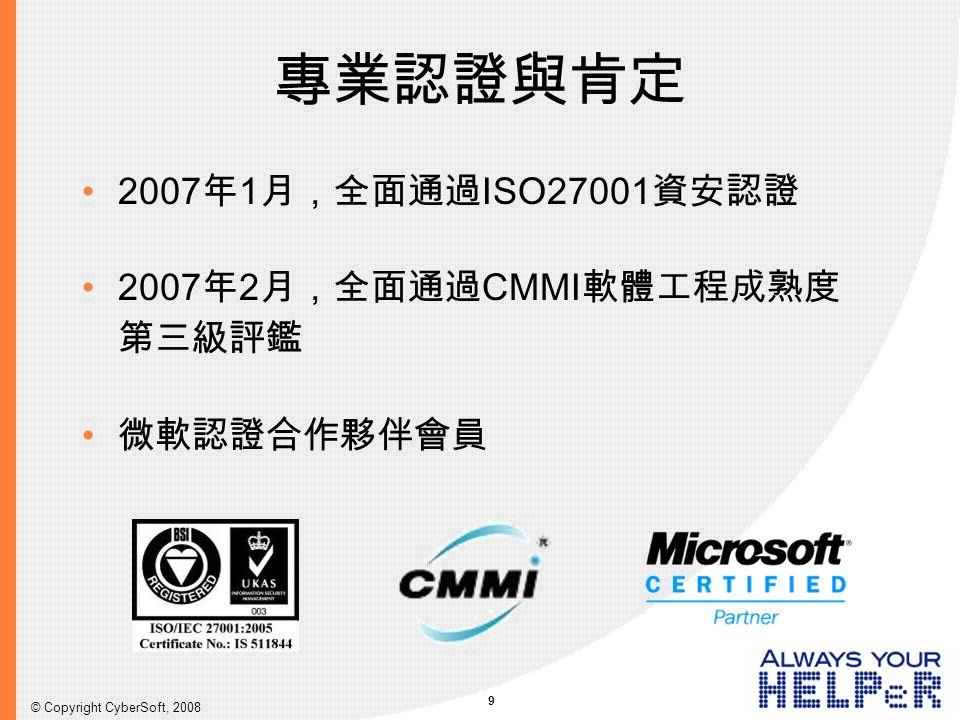 9 © Copyright CyberSoft, 2008 專業認證與肯定 2007年1月,全面通過ISO27001資安認證 2007年2月,全面通過CMMI軟體工程成熟度 第三級評鑑 微軟認證合作夥伴會員