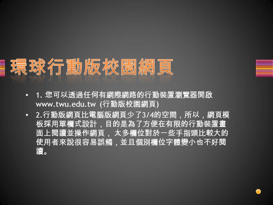 1. 您可以透過任何有網際網路的行動裝置瀏覽器開啟 www.twu.edu.tw ( 行動版校園網頁 ) 2.