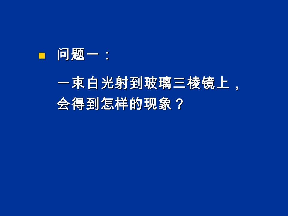 问题一: 问题一: 一束白光射到玻璃三棱镜上, 一束白光射到玻璃三棱镜上, 会得到怎样的现象? 会得到怎样的现象?