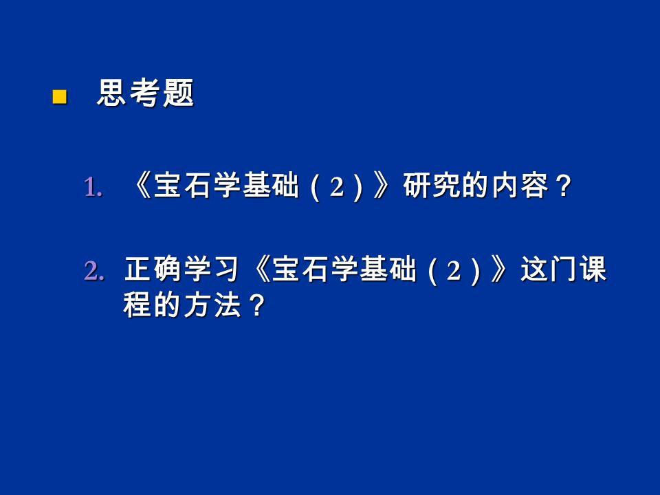 思考题 思考题 1. 《宝石学基础( 2 )》研究的内容? 2. 正确学习《宝石学基础( 2 )》这门课 程的方法?