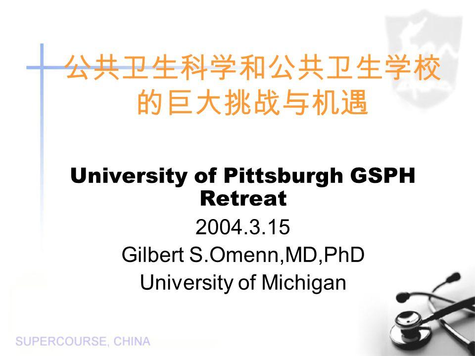 公共卫生科学和公共卫生学校 的巨大挑战与机遇 University of Pittsburgh GSPH Retreat 2004.3.15 Gilbert S.Omenn,MD,PhD University of Michigan
