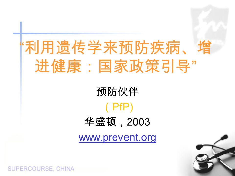 利用遗传学来预防疾病、增 进健康:国家政策引导 预防伙伴 ( PfP) 华盛顿, 2003 www.prevent.org