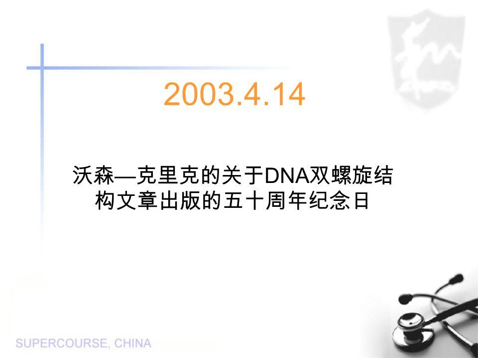 2003.4.14 沃森 — 克里克的关于 DNA 双螺旋结 构文章出版的五十周年纪念日