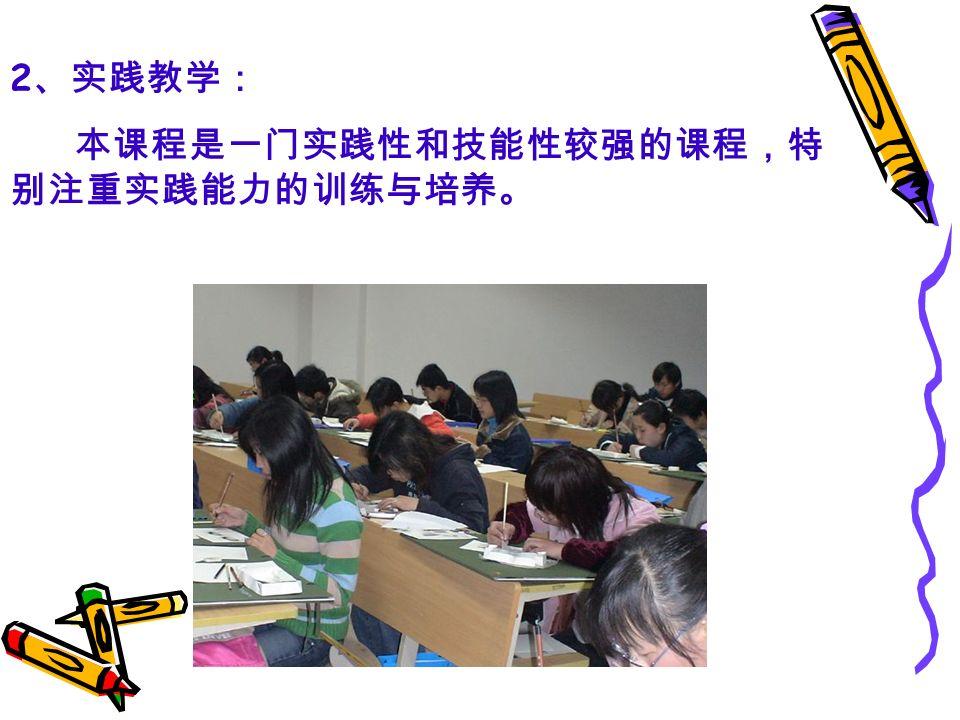 2 、实践教学: 本课程是一门实践性和技能性较强的课程,特 别注重实践能力的训练与培养。