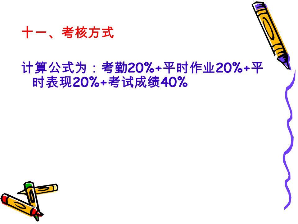 十一、考核方式 计算公式为:考勤 20%+ 平时作业 20%+ 平 时表现 20%+ 考试成绩 40%