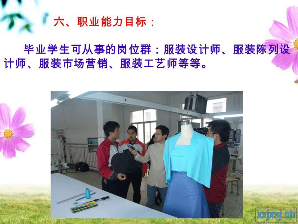 六、职业能力目标: 毕业学生可从事的岗位群:服装设计师、服装陈列设 计师、服装市场营销、服装工艺师等等。