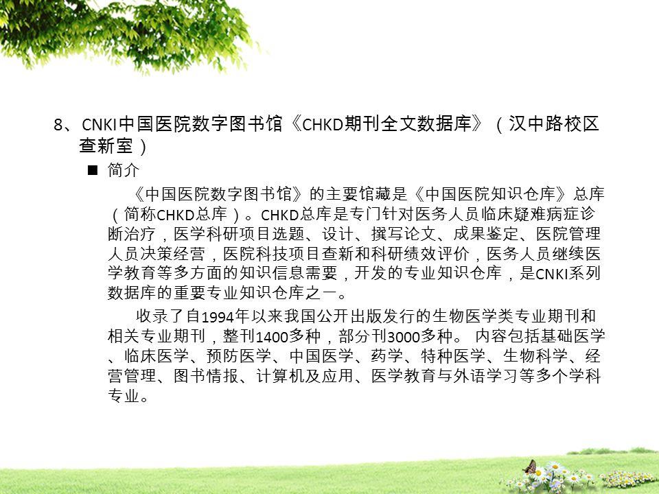 8 、 CNKI 中国医院数字图书馆《 CHKD 期刊全文数据库》(汉中路校区 查新室) 简介 《中国医院数字图书馆》的主要馆藏是《中国医院知识仓库》总库 (简称 CHKD 总库)。 CHKD 总库是专门针对医务人员临床疑难病症诊 断治疗,医学科研项目选题、设计、撰写论文、成果鉴定、医院管理 人员决策经营,医院科技项目查新和科研绩效评价,医务人员继续医 学教育等多方面的知识信息需要,开发的专业知识仓库,是 CNKI 系列 数据库的重要专业知识仓库之一。 收录了自 1994 年以来我国公开出版发行的生物医学类专业期刊和 相关专业期刊,整刊 1400 多种,部分刊 3000 多种。 内容包括基础医学 、临床医学、预防医学、中国医学、药学、特种医学、生物科学、经 营管理、图书情报、计算机及应用、医学教育与外语学习等多个学科 专业。