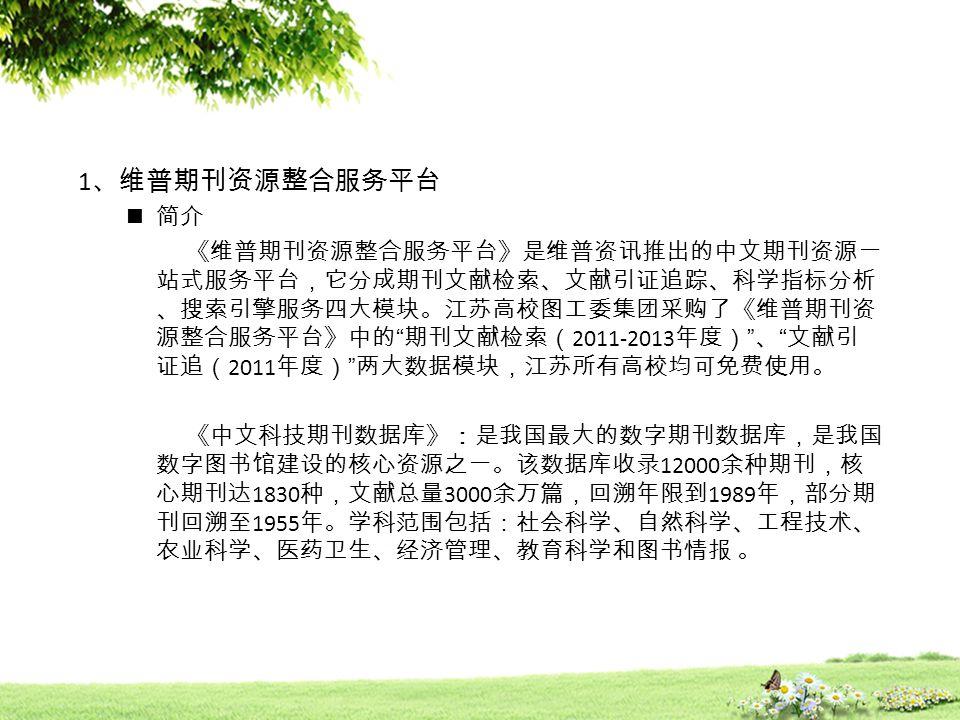 1 、维普期刊资源整合服务平台 简介 《维普期刊资源整合服务平台》是维普资讯推出的中文期刊资源一 站式服务平台,它分成期刊文献检索、文献引证追踪、科学指标分析 、搜索引擎服务四大模块。江苏高校图工委集团采购了《维普期刊资 源整合服务平台》中的 期刊文献检索( 2011-2013 年度) 、 文献引 证追( 2011 年度) 两大数据模块,江苏所有高校均可免费使用。 《中文科技期刊数据库》:是我国最大的数字期刊数据库,是我国 数字图书馆建设的核心资源之一。该数据库收录 12000 余种期刊,核 心期刊达 1830 种,文献总量 3000 余万篇,回溯年限到 1989 年,部分期 刊回溯至 1955 年。学科范围包括:社会科学、自然科学、工程技术、 农业科学、医药卫生、经济管理、教育科学和图书情报 。