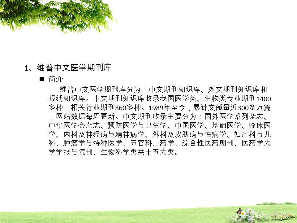 1 、维普中文医学期刊库 简介 维普中文医学期刊库分为:中文期刊知识库、外文期刊知识库和 报纸知识库。中文期刊知识库收录我国医学类、生物类专业期刊 1400 多种,相关行业期刊 860 多种。 1989 年至今,累计文献量近 300 多万篇 ,网站数据每周更新。中文期刊收录主要分为:国外医学系列杂志、 中华医学会杂志、预防医学与卫生学、中国医学、基础医学、临床医 学、内科及神经病与精神病学、外科及皮肤病与性病学、妇产科与儿 科、肿瘤学与特种医学、五官科、药学、综合性医药期刊、医药学大 学学报与院刊、生物科学类共十五大类。