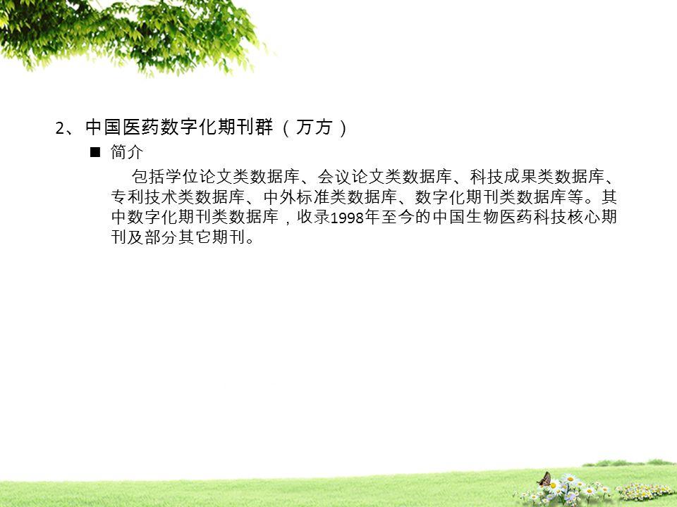 2 、中国医药数字化期刊群 (万方) 简介 包括学位论文类数据库、会议论文类数据库、科技成果类数据库、 专利技术类数据库、中外标准类数据库、数字化期刊类数据库等。其 中数字化期刊类数据库,收录 1998 年至今的中国生物医药科技核心期 刊及部分其它期刊。