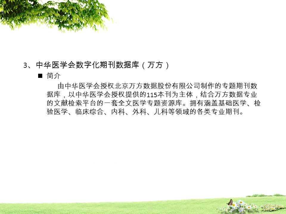 3 、中华医学会数字化期刊数据库(万方) 简介 由中华医学会授权北京万方数据股份有限公司制作的专题期刊数 据库,以中华医学会授权提供的 115 本刊为主体,结合万方数据专业 的文献检索平台的一套全文医学专题资源库。拥有涵盖基础医学、检 验医学、临床综合、内科、外科、儿科等领域的各类专业期刊。